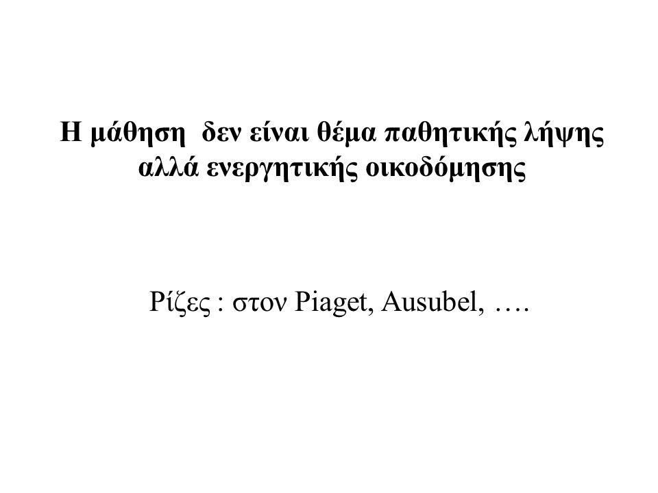 Η μάθηση δεν είναι θέμα παθητικής λήψης αλλά ενεργητικής οικοδόμησης Ρίζες : στον Piaget, Ausubel, ….