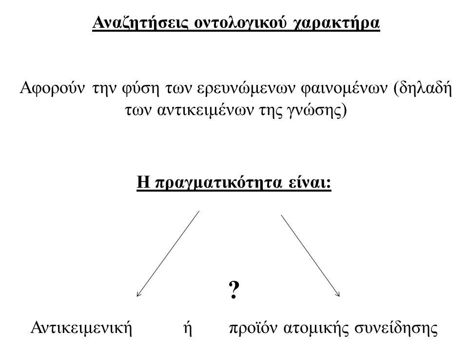 Αναζητήσεις οντολογικού χαρακτήρα Αφορούν την φύση των ερευνώμενων φαινομένων (δηλαδή των αντικειμένων της γνώσης) Η πραγματικότητα είναι: .