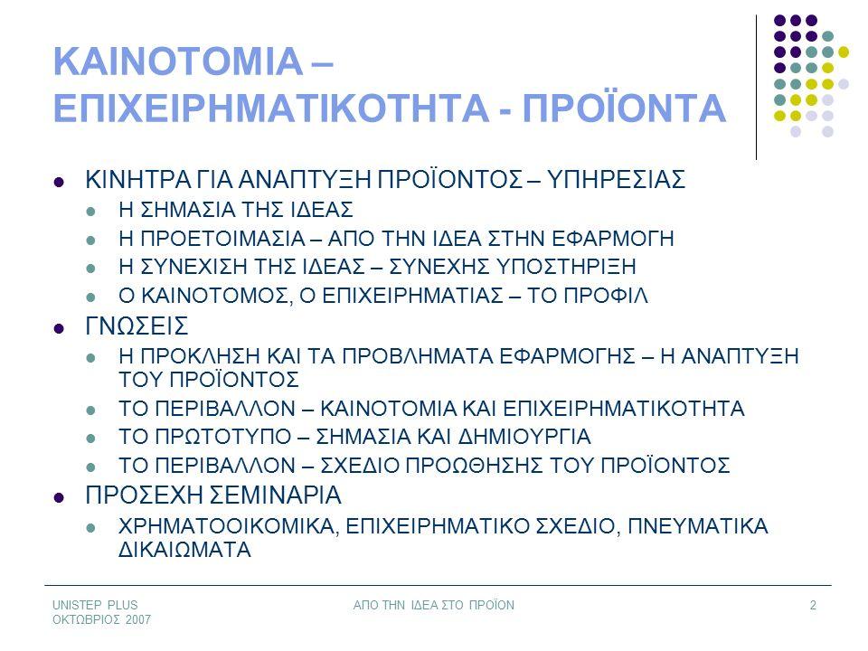 UNISTEP PLUS ΟΚΤΩΒΡΙΟΣ 2007 ΑΠΟ ΤΗΝ ΙΔΕΑ ΣΤΟ ΠΡΟΪΟΝ2 ΚΑΙΝΟΤΟΜΙΑ – ΕΠΙΧΕΙΡΗΜΑΤΙΚΟΤΗΤΑ - ΠΡΟΪΟΝΤΑ ΚΙΝΗΤΡΑ ΓΙΑ ΑΝΑΠΤΥΞΗ ΠΡΟΪΟΝΤΟΣ – ΥΠΗΡΕΣΙΑΣ Η ΣΗΜΑΣΙΑ ΤΗΣ ΙΔΕΑΣ Η ΠΡΟΕΤΟΙΜΑΣΙΑ – ΑΠΟ ΤΗΝ ΙΔΕΑ ΣΤΗΝ ΕΦΑΡΜΟΓΗ Η ΣΥΝΕΧΙΣΗ ΤΗΣ ΙΔΕΑΣ – ΣΥΝΕΧΗΣ ΥΠΟΣΤΗΡΙΞΗ Ο ΚΑΙΝΟΤΟΜΟΣ, Ο ΕΠΙΧΕΙΡΗΜΑΤΙΑΣ – ΤΟ ΠΡΟΦΙΛ ΓΝΩΣΕΙΣ Η ΠΡΟΚΛΗΣΗ ΚΑΙ ΤΑ ΠΡΟΒΛΗΜΑΤΑ ΕΦΑΡΜΟΓΗΣ – Η ΑΝΑΠΤΥΞΗ ΤΟΥ ΠΡΟΪΟΝΤΟΣ ΤΟ ΠΕΡΙΒΑΛΛΟΝ – ΚΑΙΝΟΤΟΜΙΑ ΚΑΙ ΕΠΙΧΕΙΡΗΜΑΤΙΚΟΤΗΤΑ ΤΟ ΠΡΩΤΟΤΥΠΟ – ΣΗΜΑΣΙΑ ΚΑΙ ΔΗΜΙΟΥΡΓΙΑ ΤΟ ΠΕΡΙΒΑΛΛΟΝ – ΣΧΕΔΙΟ ΠΡΟΩΘΗΣΗΣ ΤΟΥ ΠΡΟΪΟΝΤΟΣ ΠΡΟΣΕΧΗ ΣΕΜΙΝΑΡΙΑ ΧΡΗΜΑΤΟΟΙΚΟΜΙΚΑ, ΕΠΙΧΕΙΡΗΜΑΤΙΚΟ ΣΧΕΔΙΟ, ΠΝΕΥΜΑΤΙΚΑ ΔΙΚΑΙΩΜΑΤΑ