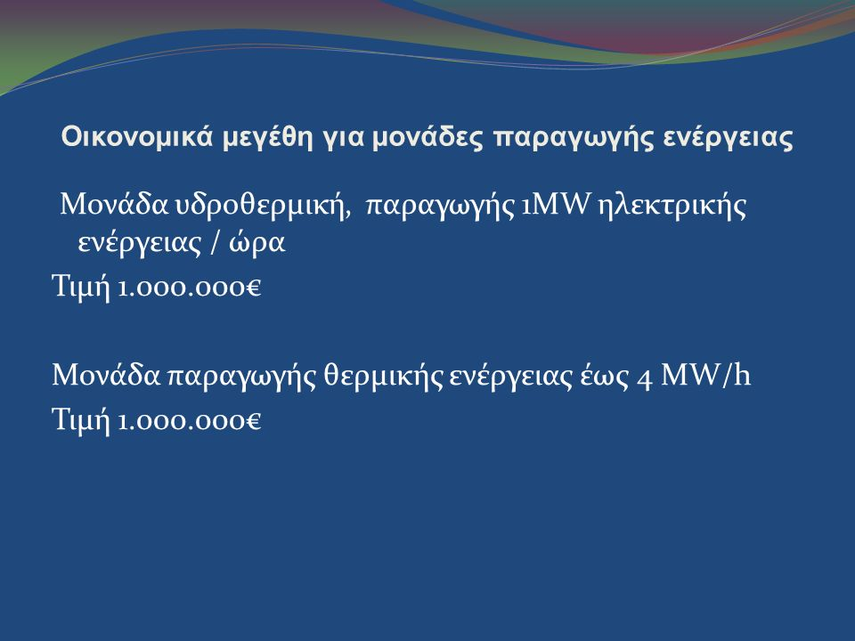 Οικονομικά μεγέθη για μονάδες παραγωγής ενέργειας Μονάδα υδροθερμική, παραγωγής 1MW ηλεκτρικής ενέργειας / ώρα Τιμή 1.000.000€ Μονάδα παραγωγής θερμικ