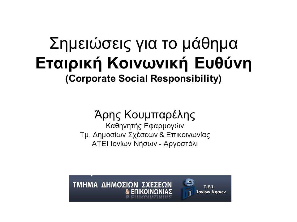 Σημειώσεις για το μάθημα Εταιρική Κοινωνική Ευθύνη (Corporate Social Responsibility) Άρης Κουμπαρέλης Καθηγητής Εφαρμογών Τμ.