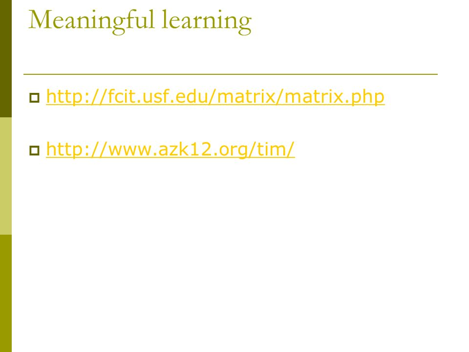 Meaningful learning  http://fcit.usf.edu/matrix/matrix.php http://fcit.usf.edu/matrix/matrix.php  http://www.azk12.org/tim/ http://www.azk12.org/tim/