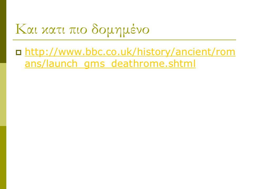 Και κατι πιο δομημένο  http://www.bbc.co.uk/history/ancient/rom ans/launch_gms_deathrome.shtml http://www.bbc.co.uk/history/ancient/rom ans/launch_gm
