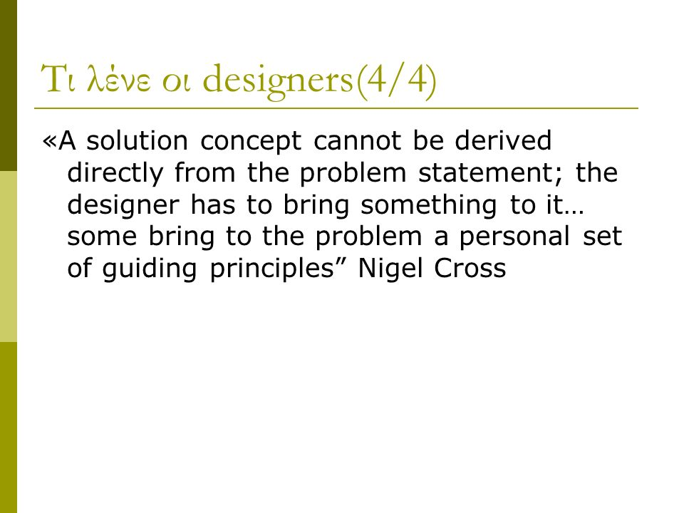 Τι λένε οι designers(4/4) «A solution concept cannot be derived directly from the problem statement; the designer has to bring something to it… some bring to the problem a personal set of guiding principles Nigel Cross