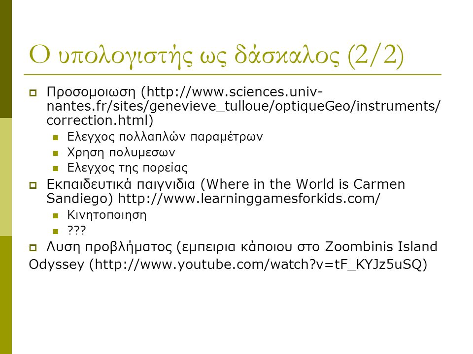 Ο υπολογιστής ως δάσκαλος (2/2)  Προσομοιωση (http://www.sciences.univ- nantes.fr/sites/genevieve_tulloue/optiqueGeo/instruments/ correction.html) Ελεγχος πολλαπλών παραμέτρων Χρηση πολυμεσων Ελεγχος της πορείας  Εκπαιδευτικά παιγνιδια (Where in the World is Carmen Sandiego) http://www.learninggamesforkids.com/ Κινητοποιηση ??.