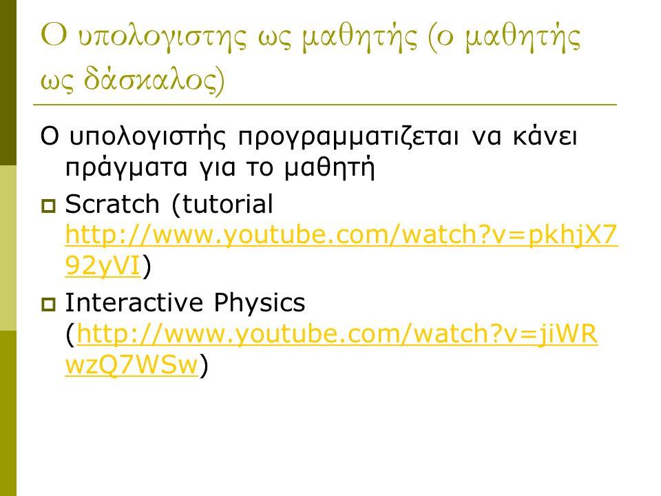 Ο υπολογιστης ως μαθητής (ο μαθητής ως δάσκαλος) Ο υπολογιστής προγραμματιζεται να κάνει πράγματα για το μαθητή  Scratch (tutorial http://www.youtube.com/watch?v=pkhjX7 92yVI) http://www.youtube.com/watch?v=pkhjX7 92yVI  Interactive Physics (http://www.youtube.com/watch?v=jiWR wzQ7WSw)http://www.youtube.com/watch?v=jiWR wzQ7WSw