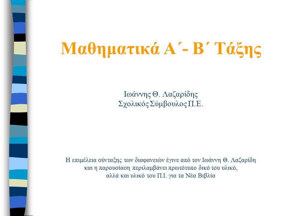 Μαθηματικά Α΄- B΄ Τάξης Ιωάννης Θ. Λαζαρίδης Σχολικός Σύμβουλος Π.Ε.
