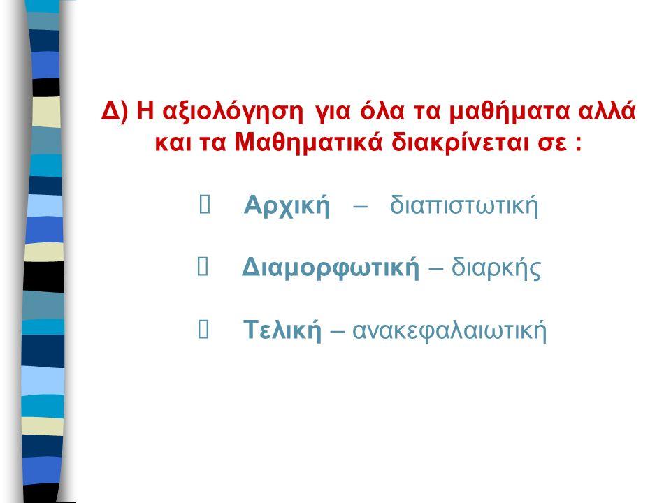 Δ) Η αξιολόγηση για όλα τα μαθήματα αλλά και τα Μαθηματικά διακρίνεται σε :  Αρχική – διαπιστωτική  Διαμορφωτική – διαρκής  Τελική – ανακεφαλαιωτική