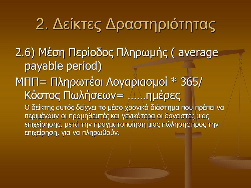 2. Δείκτες Δραστηριότητας 2.6) Μέση Περίοδος Πληρωμής ( average payable period) ΜΠΠ= Πληρωτέοι Λογαριασμοί * 365/ Κόστος Πωλήσεων= ……ημέρες Ο δείκτης
