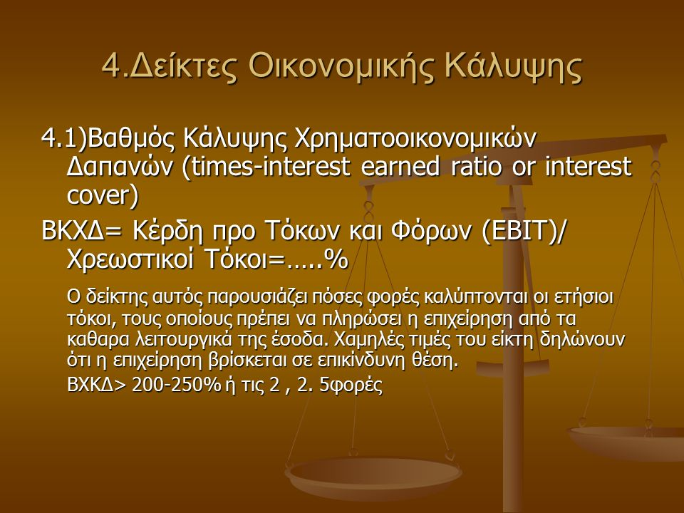 4.Δείκτες Οικονομικής Κάλυψης 4.1)Βαθμός Κάλυψης Χρηματοοικονομικών Δαπανών (times-interest earned ratio or interest cover) ΒΚΧΔ= Κέρδη προ Τόκων και