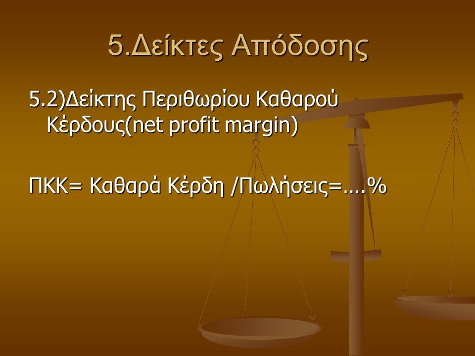 5.Δείκτες Απόδοσης 5.2)Δείκτης Περιθωρίου Καθαρού Κέρδους(net profit margin) ΠΚΚ= Καθαρά Κέρδη /Πωλήσεις=….%
