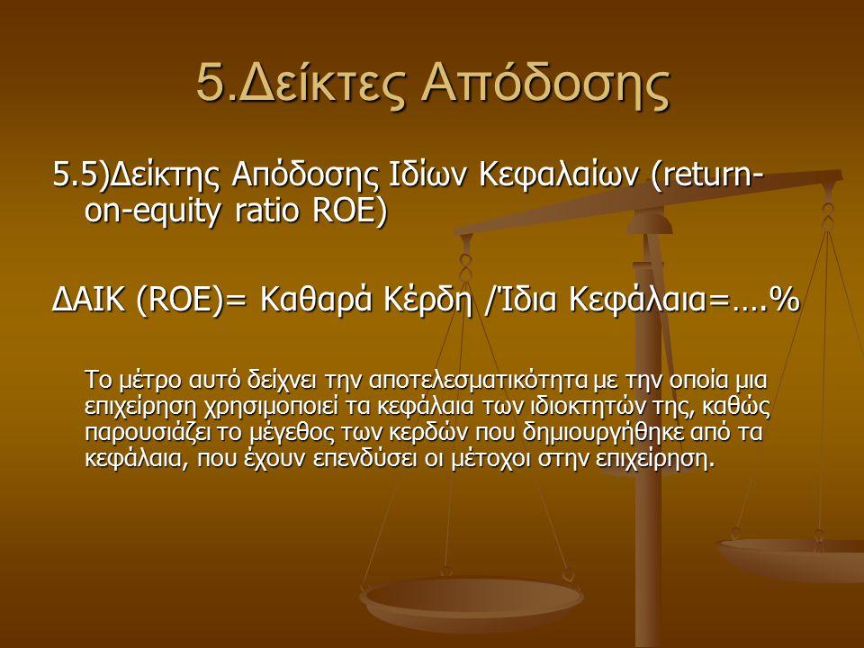 5.Δείκτες Απόδοσης 5.5)Δείκτης Απόδοσης Ιδίων Κεφαλαίων (return- on-equity ratio ROE) ΔΑΙΚ (ROE)= Καθαρά Κέρδη /Ίδια Κεφάλαια=….% Το μέτρο αυτό δείχνε