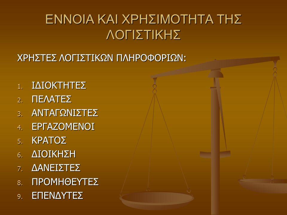 ΕΝΝΟΙΑ ΚΑΙ ΧΡΗΣΙΜΟΤΗΤΑ ΤΗΣ ΛΟΓΙΣΤΙΚΗΣ ΧΡΗΣΤΕΣ ΛΟΓΙΣΤΙΚΩΝ ΠΛΗΡΟΦΟΡΙΩΝ: 1. ΙΔΙΟΚΤΗΤΕΣ 2. ΠΕΛΑΤΕΣ 3. ΑΝΤΑΓΩΝΙΣΤΕΣ 4. ΕΡΓΑΖΟΜΕΝΟΙ 5. ΚΡΑΤΟΣ 6. ΔΙΟΙΚΗΣΗ 7.