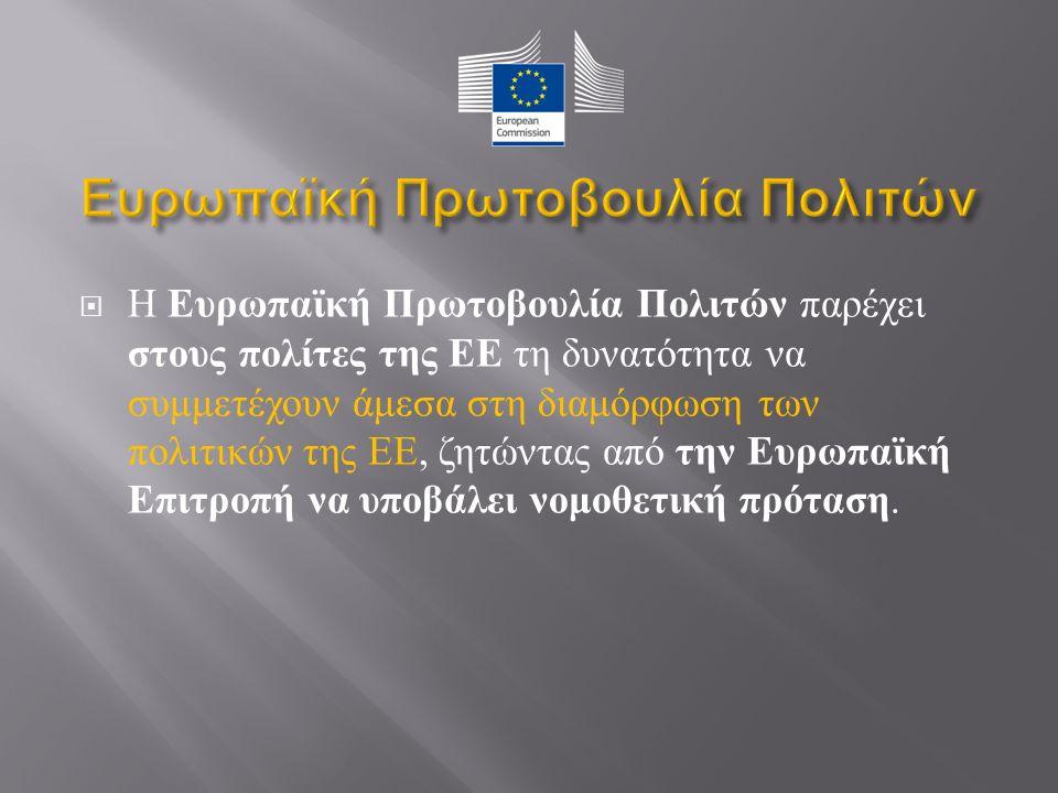  H Ευρωπαϊκή Πρωτοβουλία Πολιτών παρέχει στους πολίτες της ΕΕ τη δυνατότητα να συμμετέχουν άμεσα στη διαμόρφωση των πολιτικών της ΕΕ, ζητώντας από την Ευρωπαϊκή Επιτροπή να υποβάλει νομοθετική πρόταση.