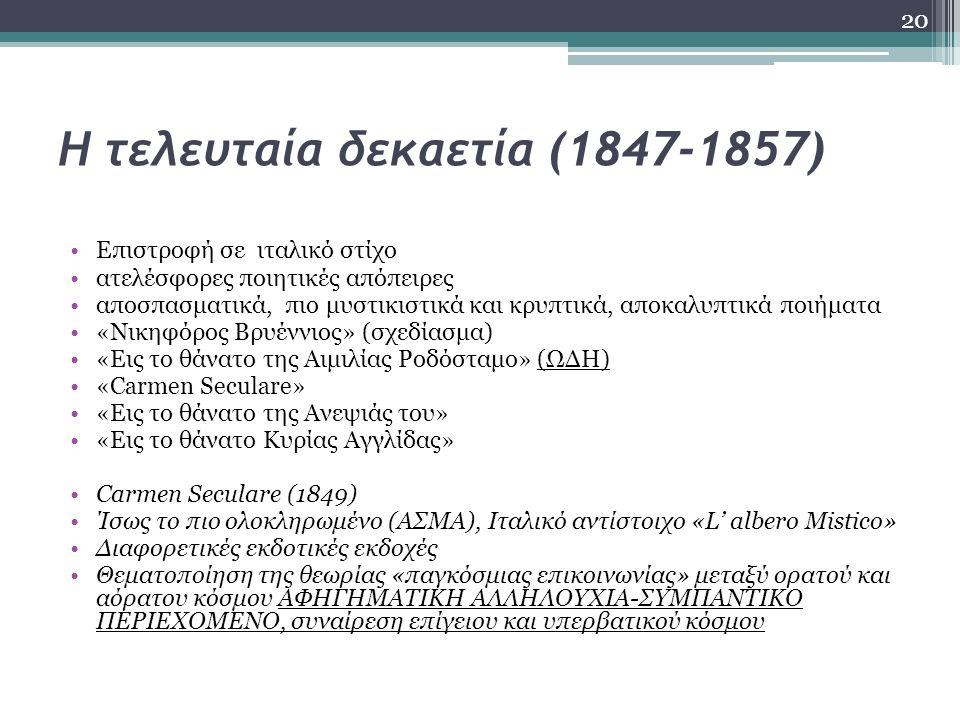 Η τελευταία δεκαετία (1847-1857) Επιστροφή σε ιταλικό στίχο ατελέσφορες ποιητικές απόπειρες αποσπασματικά, πιο μυστικιστικά και κρυπτικά, αποκαλυπτικά ποιήματα «Νικηφόρος Βρυέννιος» (σχεδίασμα) «Εις το θάνατο της Αιμιλίας Ροδόσταμο» (ΩΔΗ) «Carmen Seculare» «Εις το θάνατο της Ανεψιάς του» «Εις το θάνατο Κυρίας Αγγλίδας» Carmen Seculare (1849) Ίσως το πιο ολοκληρωμένο (ΑΣΜΑ), Ιταλικό αντίστοιχο «L' albero Mistico» Διαφορετικές εκδοτικές εκδοχές Θεματοποίηση της θεωρίας «παγκόσμιας επικοινωνίας» μεταξύ ορατού και αόρατου κόσμου ΑΦΗΓΗΜΑΤΙΚΗ ΑΛΛΗΛΟΥΧΙΑ-ΣΥΜΠΑΝΤΙΚΟ ΠΕΡΙΕΧΟΜΕΝΟ, συναίρεση επίγειου και υπερβατικού κόσμου 20