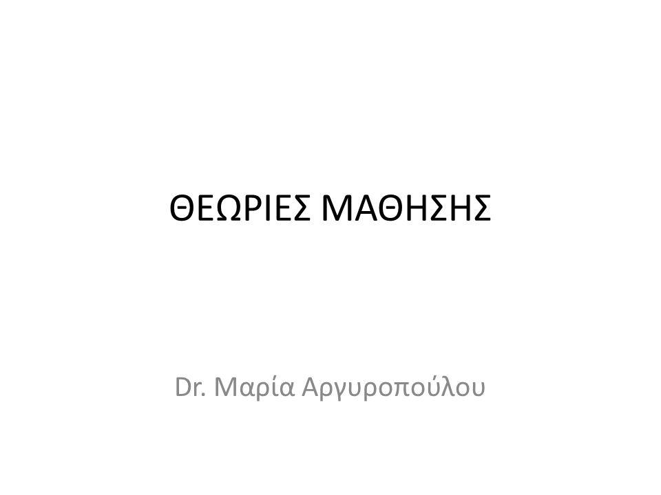 ΘΕΩΡΙΕΣ ΜΑΘΗΣΗΣ Dr. Μαρία Αργυροπούλου