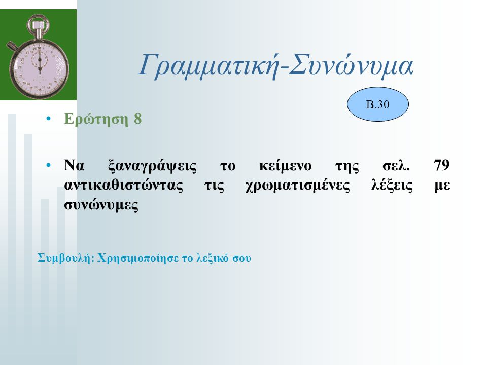 Γραμματική-Συνώνυμα Ερώτηση 8 Να ξαναγράψεις το κείμενο της σελ. 79 αντικαθιστώντας τις χρωματισμένες λέξεις με συνώνυμες Β.30 Συμβουλή: Χρησιμοποίησε