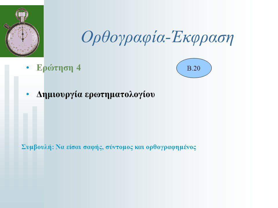Ορθογραφία-Έκφραση Ερώτηση 4 Δημιουργία ερωτηματολογίου Β.20 Συμβουλή: Να είσαι σαφής, σύντομος και ορθογραφημένος