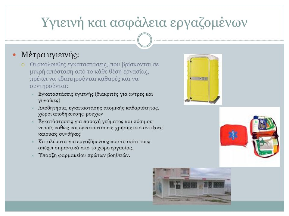 Υγιεινή και ασφάλεια εργαζομένων Μέτρα υγιεινής:  Οι ακόλουθες εγκαταστάσεις, που βρίσκονται σε μικρή απόσταση από το κάθε θέση εργασίας, πρέπει να κδιατηρούνται καθαρές και να συντηρούνται:  Εγκαταστάσεις υγιεινής (διακριτές για άντρες και γυναίκες)  Αποδητήρια, εγκαταστάσης ατομικής καθαριότητας, χώροι αποθήκευσης ρούχων  Εγκατάστασεις για παροχή γεύματος και πόσιμου νερόύ, καθώς και εγκαταστάσεις χρήσης υπό αντίξοες καιρικές συνθήκες  Καταλύματα για εργαζόμενους που το σπίτι τους απέχει σημαντικά από το χώρο εργασίας.