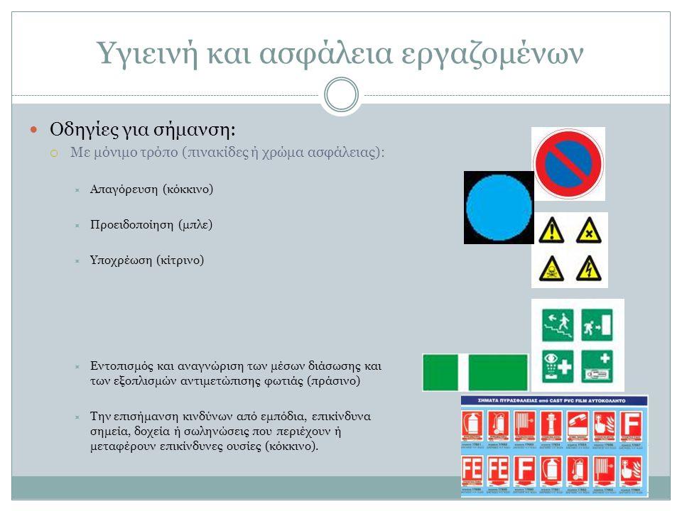 Υγιεινή και ασφάλεια εργαζομένων Οδηγίες για σήμανση:  Με μόνιμο τρόπο (πινακίδες ή χρώμα ασφάλειας):  Απαγόρευση (κόκκινο)  Προειδοποίηση (μπλε)  Υποχρέωση (κίτρινο)  Εντοπισμός και αναγνώριση των μέσων διάσωσης και των εξοπλισμών αντιμετώπισης φωτιάς (πράσινο)  Την επισήμανση κινδύνων από εμπόδια, επικίνδυνα σημεία, δοχεία ή σωληνώσεις που περιέχουν ή μεταφέρουν επικίνδυνες ουσίες (κόκκινο).