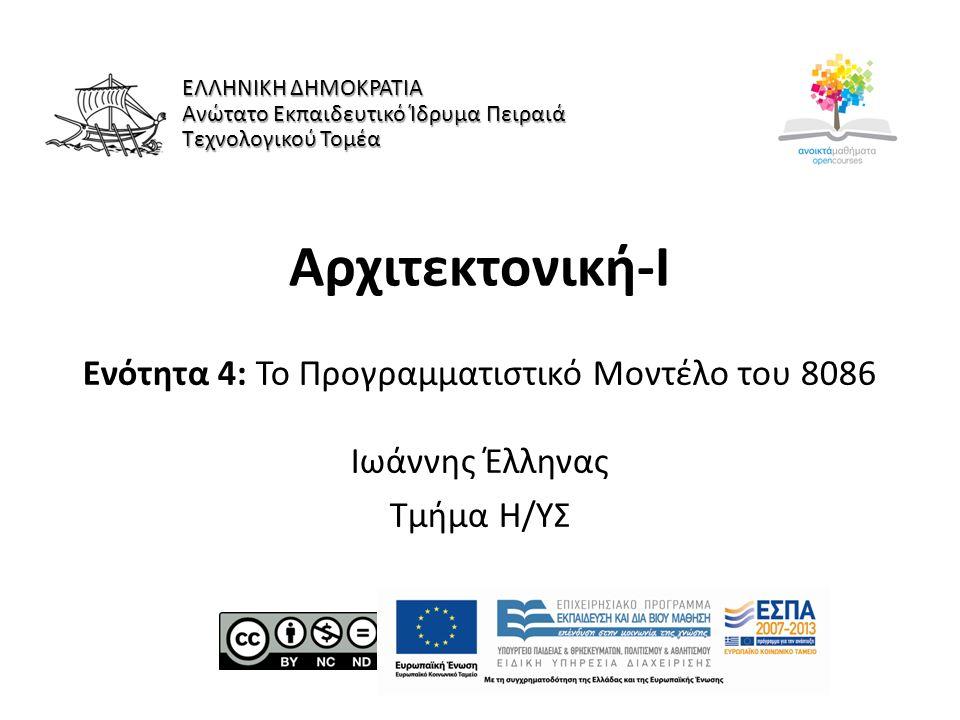 Αρχιτεκτονική-Ι Ενότητα 4: Το Προγραμματιστικό Μοντέλο του 8086 Ιωάννης Έλληνας Τμήμα Η/ΥΣ ΕΛΛΗΝΙΚΗ ΔΗΜΟΚΡΑΤΙΑ Ανώτατο Εκπαιδευτικό Ίδρυμα Πειραιά Τεχνολογικού Τομέα