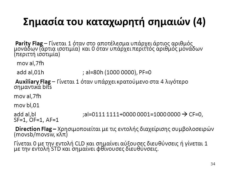 Σημασία του καταχωρητή σημαιών (4) Parity Flag – Γίνεται 1 όταν στο αποτέλεσμα υπάρχει άρτιος αριθμός μονάδων (άρτια ισοτιμία) και 0 όταν υπάρχει περιττός αριθμός μονάδων (περιττή ισοτιμία) mov al,7fh add al,01h; al=80h (1000 0000), PF=0 Auxiliary Flag – Γίνεται 1 όταν υπάρχει κρατούμενο στα 4 λιγότερο σημαντικά bits mov al,7fh mov bl,01 add al,bl;al=0111 1111+0000 0001=1000 0000  CF=0, SF=1, OF=1, AF=1 Direction Flag – Χρησιμοποιείται με τις εντολής διαχείρισης συμβολοσειρών (movsb/movsw, κλπ) Γίνεται 0 με την εντολή CLD και σημαίνει αύξουσες διευθύνσεις ή γίνεται 1 με την εντολή STD και σημαίνει φθίνουσες διευθύνσεις.