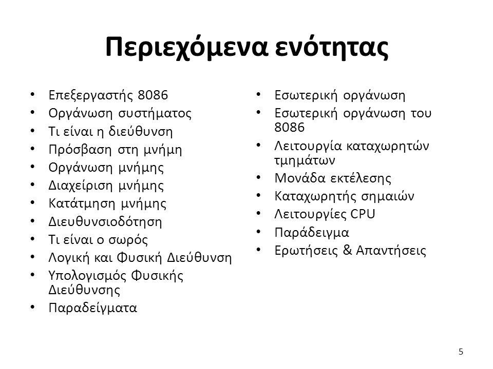Περιεχόμενα ενότητας Επεξεργαστής 8086 Οργάνωση συστήματος Τι είναι η διεύθυνση Πρόσβαση στη μνήμη Οργάνωση μνήμης Διαχείριση μνήμης Κατάτμηση μνήμης Διευθυνσιοδότηση Τι είναι ο σωρός Λογική και Φυσική Διεύθυνση Υπολογισμός Φυσικής Διεύθυνσης Παραδείγματα Εσωτερική οργάνωση Εσωτερική οργάνωση του 8086 Λειτουργία καταχωρητών τμημάτων Μονάδα εκτέλεσης Καταχωρητής σημαιών Λειτουργίες CPU Παράδειγμα Ερωτήσεις & Απαντήσεις 5