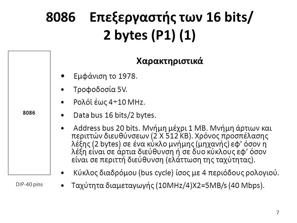 8086 Επεξεργαστής των 16 bits/ 2 bytes (Ρ1) (1) Χαρακτηριστικά Εμφάνιση το 1978. Τροφοδοσία 5V. Ρολόϊ έως 4÷10 MHz. Data bus 16 bits/2 bytes. Address
