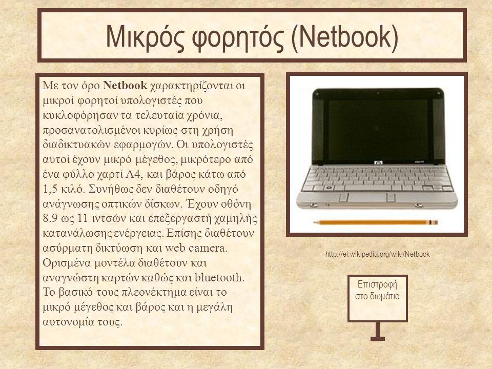 http://el.wikipedia.org/wiki/Netbook Με τον όρο Netbook χαρακτηρίζονται οι μικροί φορητοί υπολογιστές που κυκλοφόρησαν τα τελευταία χρόνια, προσανατολισμένοι κυρίως στη χρήση διαδικτυακών εφαρμογών.