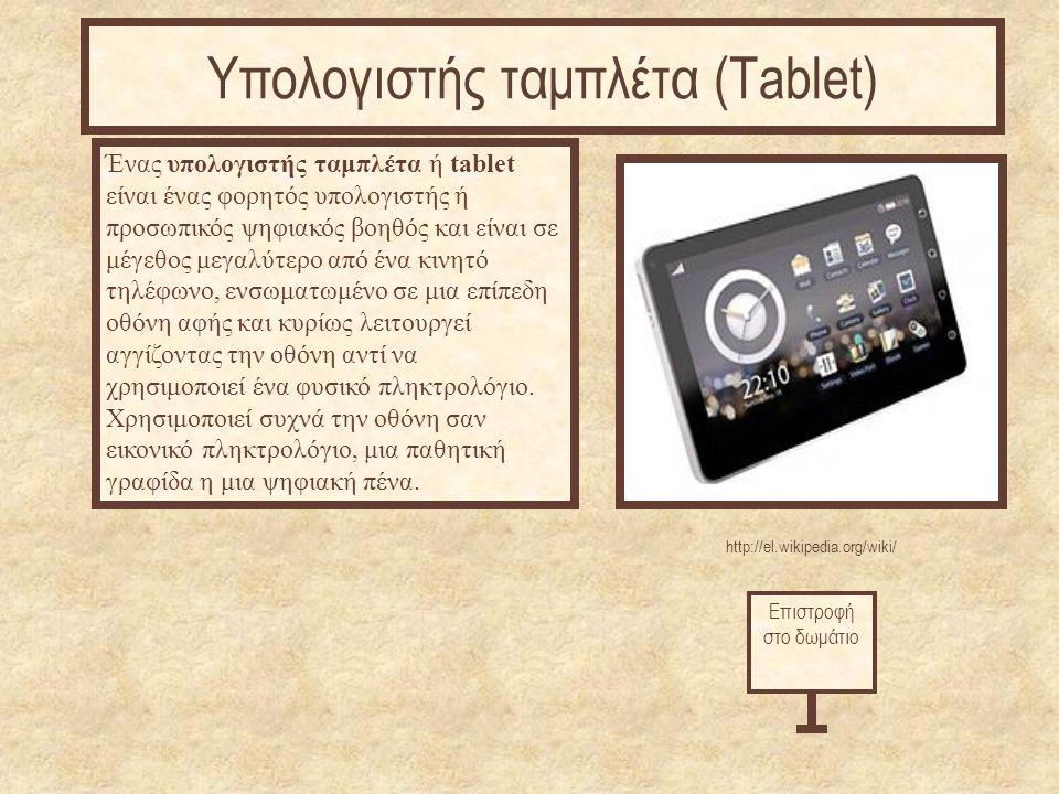 http://el.wikipedia.org/wiki/ Ένας υπολογιστής ταμπλέτα ή tablet είναι ένας φορητός υπολογιστής ή προσωπικός ψηφιακός βοηθός και είναι σε μέγεθος μεγαλύτερο από ένα κινητό τηλέφωνο, ενσωματωμένο σε μια επίπεδη οθόνη αφής και κυρίως λειτουργεί αγγίζοντας την οθόνη αντί να χρησιμοποιεί ένα φυσικό πληκτρολόγιο.