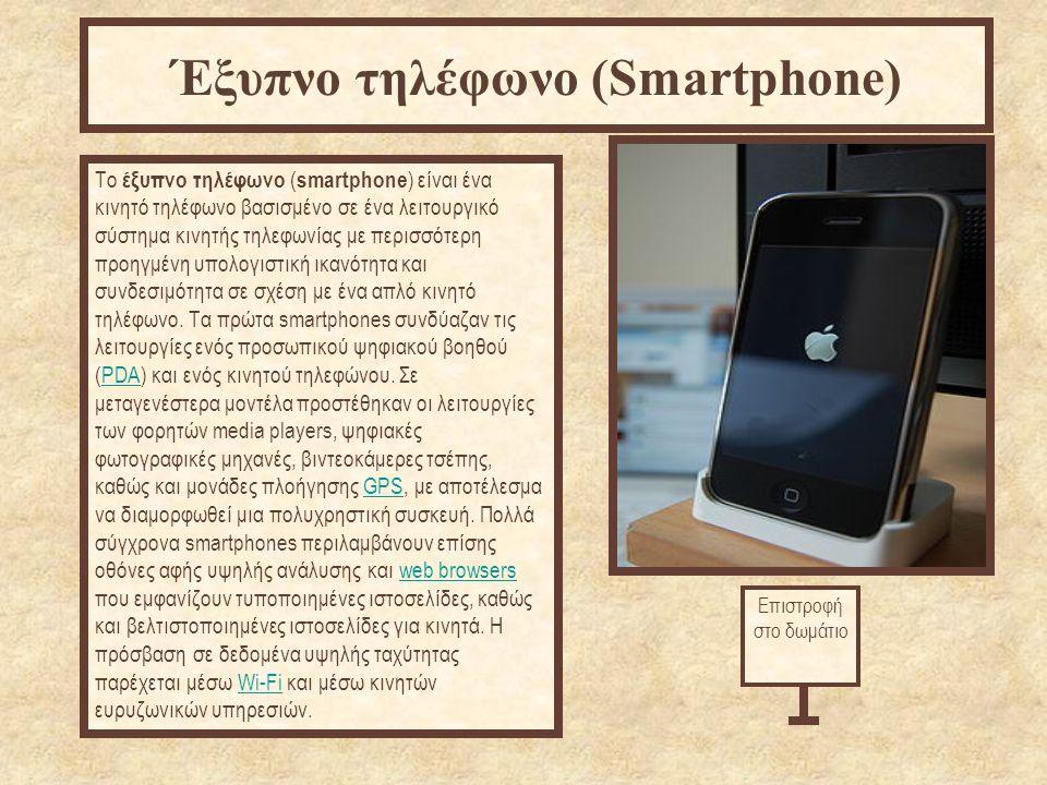 http://el.wikipedia.org/wiki/ Το έξυπνο τηλέφωνο ( smartphone ) είναι ένα κινητό τηλέφωνο βασισμένο σε ένα λειτουργικό σύστημα κινητής τηλεφωνίας με περισσότερη προηγμένη υπολογιστική ικανότητα και συνδεσιμότητα σε σχέση με ένα απλό κινητό τηλέφωνο.