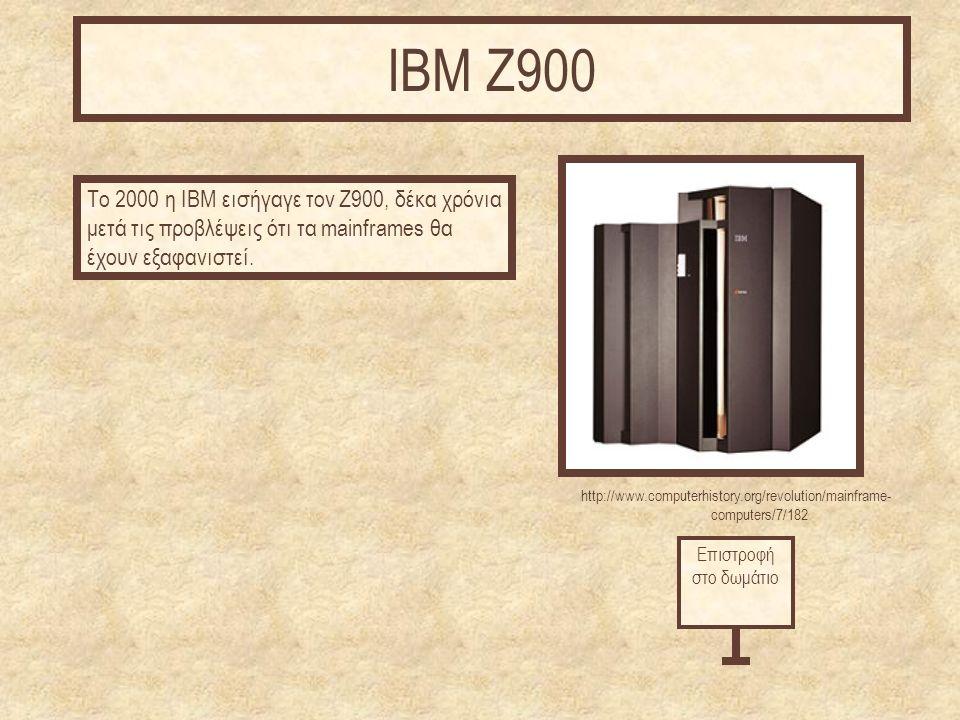http://www.computerhistory.org/revolution/mainframe- computers/7/182 Το 2000 η IBM εισήγαγε τον Z900, δέκα χρόνια μετά τις προβλέψεις ότι τα mainframes θα έχουν εξαφανιστεί.