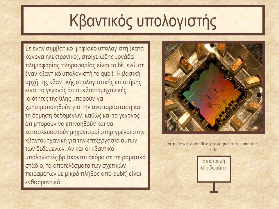 http://www.digitallife.gr/nsa-quantum-computers- 3262 Σε έναν συμβατικό ψηφιακό υπολογιστή (κατά κανόνα ηλεκτρονικό), στοιχειώδης μονάδα πληροφορίας πληροφορίας είναι το bit, ενώ σε έναν κβαντικό υπολογιστή το qubit.