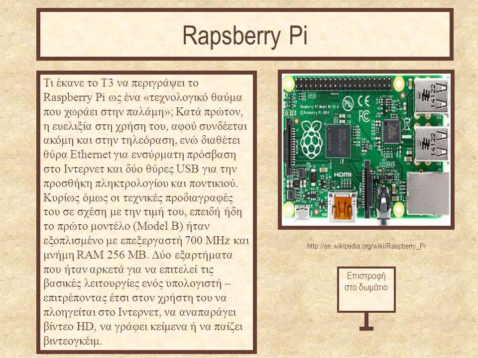 http://en.wikipedia.org/wiki/Raspberry_Pi Τι έκανε το Τ3 να περιγράψει το Raspberry Pi ως ένα «τεχνολογικό θαύμα που χωράει στην παλάμη»; Κατά πρώτον, η ευελιξία στη χρήση του, αφού συνδέεται ακόμη και στην τηλεόραση, ενώ διαθέτει θύρα Ethernet για ενσύρματη πρόσβαση στο Ιντερνετ και δύο θύρες USB για την προσθήκη πληκτρολογίου και ποντικιού.
