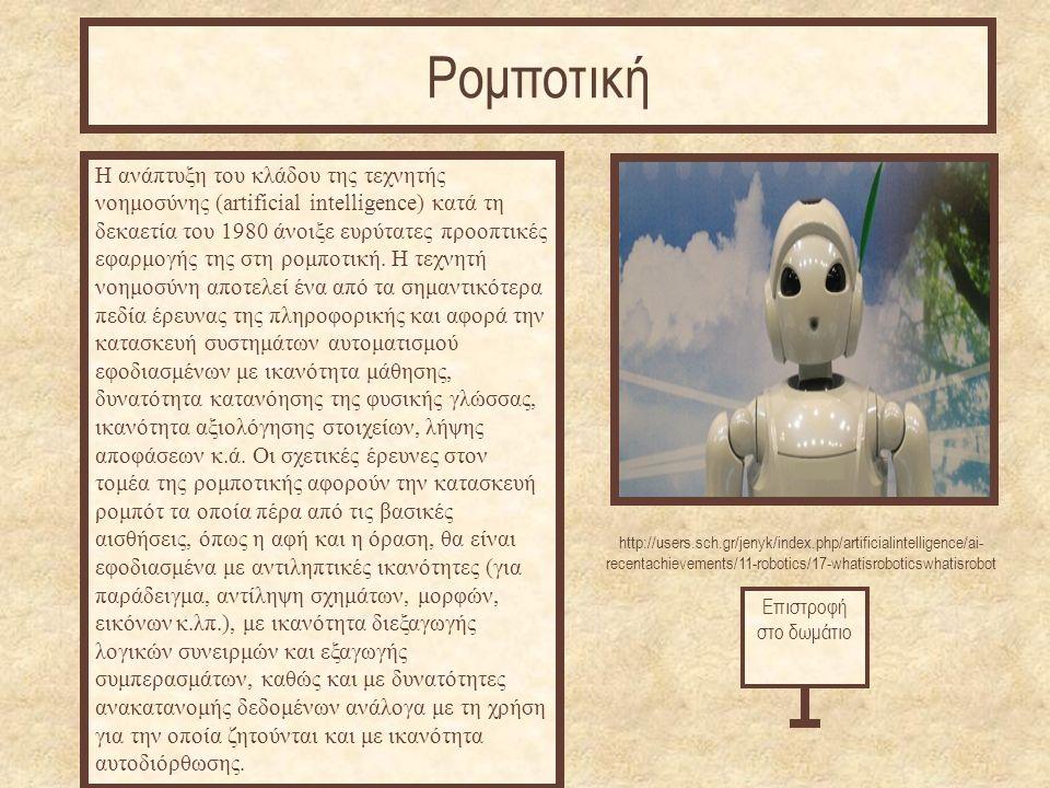 http://users.sch.gr/jenyk/index.php/artificialintelligence/ai- recentachievements/11-robotics/17-whatisroboticswhatisrobot Η ανάπτυξη του κλάδου της τεχνητής νοημοσύνης (artificial intelligence) κατά τη δεκαετία του 1980 άνοιξε ευρύτατες προοπτικές εφαρμογής της στη ρομποτική.