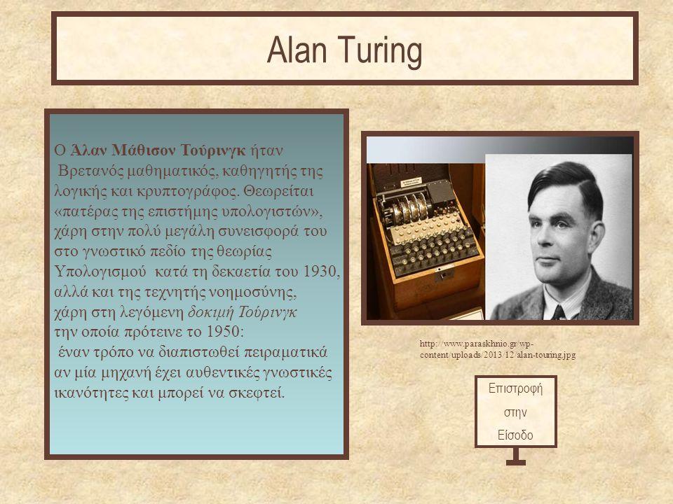 Επιστροφή στην Είσοδο Alan Turing http://www.paraskhnio.gr/wp- content/uploads/2013/12/alan-touring.jpg Ο Άλαν Μάθισον Τούρινγκ ήταν Bρετανός μαθηματικός, καθηγητής της λογικής και κρυπτογράφος.