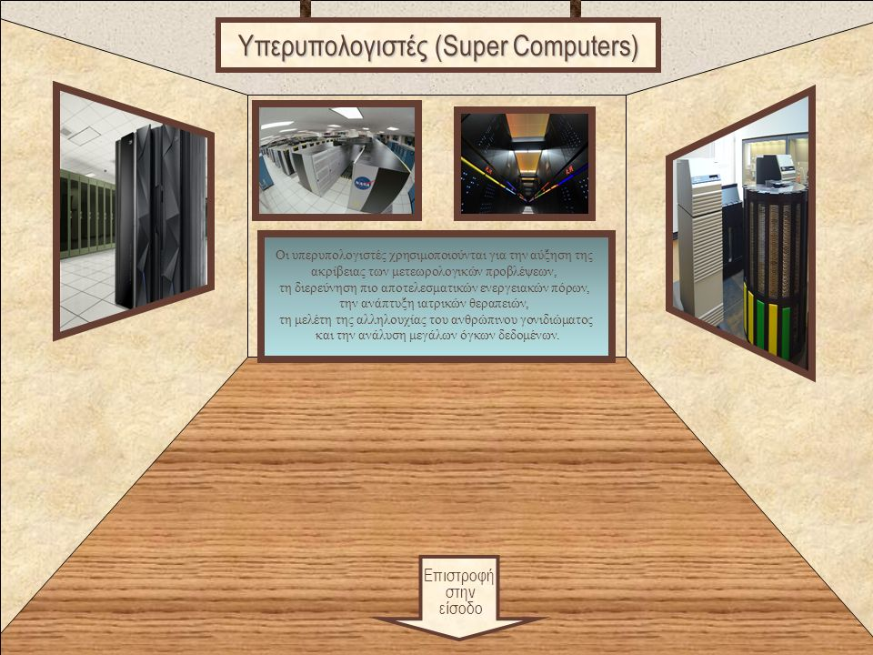Games Επιστροφή στην είσοδο Υπερυπολογιστές (Super Computers) Οι υπερυπολογιστές χρησιμοποιούνται για την αύξηση της ακρίβειας των μετεωρολογικών προβλέψεων, τη διερεύνηση πιο αποτελεσματικών ενεργειακών πόρων, την ανάπτυξη ιατρικών θεραπειών, τη μελέτη της αλληλουχίας του ανθρώπινου γονιδιώματος και την ανάλυση μεγάλων όγκων δεδομένων.