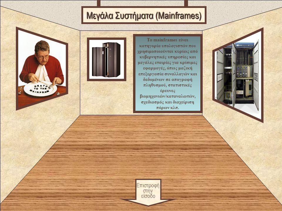 Food Επιστροφή στην είσοδο Μεγάλα Συστήματα (Mainframes) Τα mainframes είναι κατηγορία υπολογιστών που χρησιμοποιούνται κυρίως από κυβερνητικές υπηρεσίες και μεγάλες εταιρίες για κρίσιμες εφαρμογές, όπως μαζική επεξεργασία συναλλαγών και δεδομένων σε απογραφή πληθυσμού, στατιστικές έρευνες βιομηχανιών/καταναλωτών, σχεδιασμός και διαχείριση πόρων κλπ.