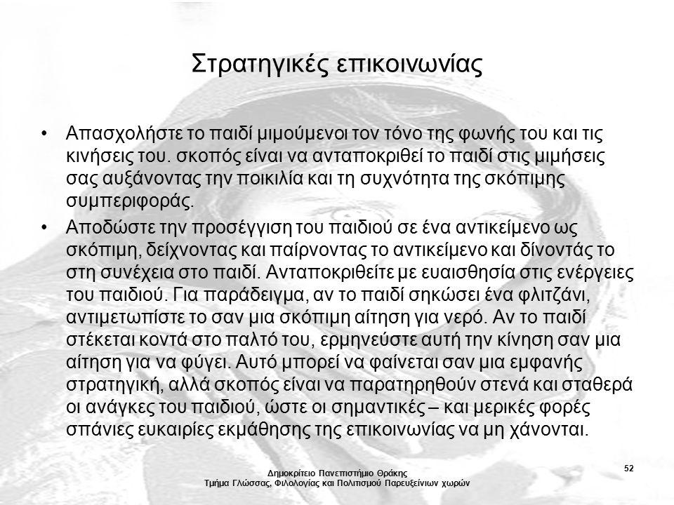 Δημοκρίτειο Πανεπιστήμιο Θράκης Τμήμα Γλώσσας, Φιλολογίας και Πολιτισμού Παρευξείνιων χωρών 52 Στρατηγικές επικοινωνίας Απασχολήστε το παιδί μιμούμενοι τον τόνο της φωνής του και τις κινήσεις του.