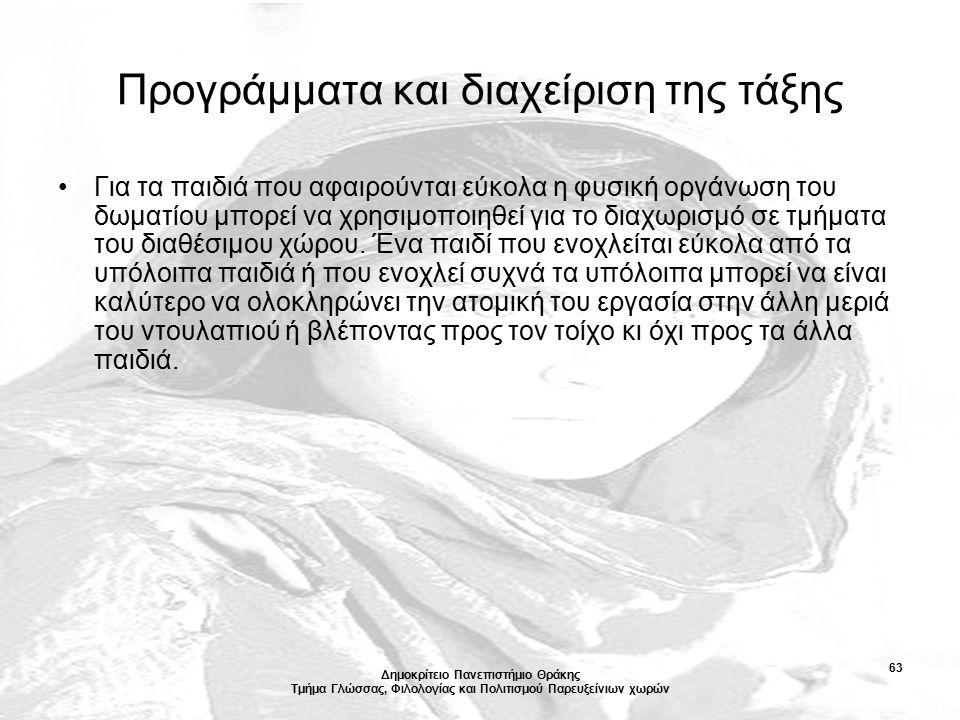 Δημοκρίτειο Πανεπιστήμιο Θράκης Τμήμα Γλώσσας, Φιλολογίας και Πολιτισμού Παρευξείνιων χωρών 63 Προγράμματα και διαχείριση της τάξης Για τα παιδιά που αφαιρούνται εύκολα η φυσική οργάνωση του δωματίου μπορεί να χρησιμοποιηθεί για το διαχωρισμό σε τμήματα του διαθέσιμου χώρου.