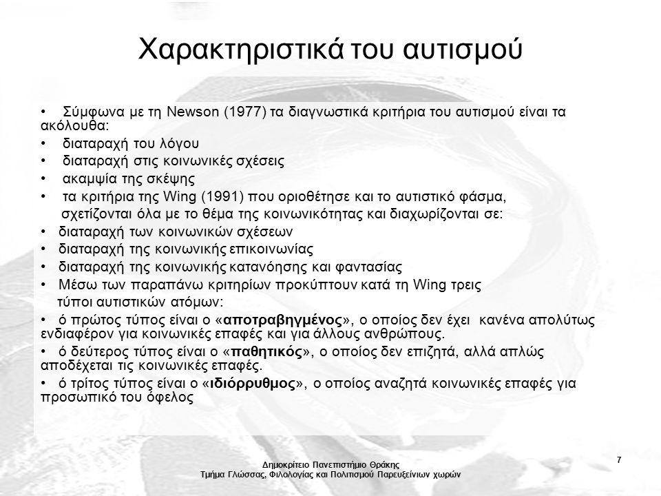 Δημοκρίτειο Πανεπιστήμιο Θράκης Τμήμα Γλώσσας, Φιλολογίας και Πολιτισμού Παρευξείνιων χωρών 7 Χαρακτηριστικά του αυτισμού Σύμφωνα με τη Newson (1977) τα διαγνωστικά κριτήρια του αυτισμού είναι τα ακόλουθα: διαταραχή του λόγου διαταραχή στις κοινωνικές σχέσεις ακαμψία της σκέψης τα κριτήρια της Wing (1991) που οριοθέτησε και το αυτιστικό φάσμα, σχετίζονται όλα με το θέμα της κοινωνικότητας και διαχωρίζονται σε: διαταραχή των κοινωνικών σχέσεων διαταραχή της κοινωνικής επικοινωνίας διαταραχή της κοινωνικής κατανόησης και φαντασίας Μέσω των παραπάνω κριτηρίων προκύπτουν κατά τη Wing τρεις τύποι αυτιστικών ατόμων: ό πρώτος τύπος είναι ο «αποτραβηγμένος», ο οποίος δεν έχει κανένα απολύτως ενδιαφέρον για κοινωνικές επαφές και για άλλους ανθρώπους.