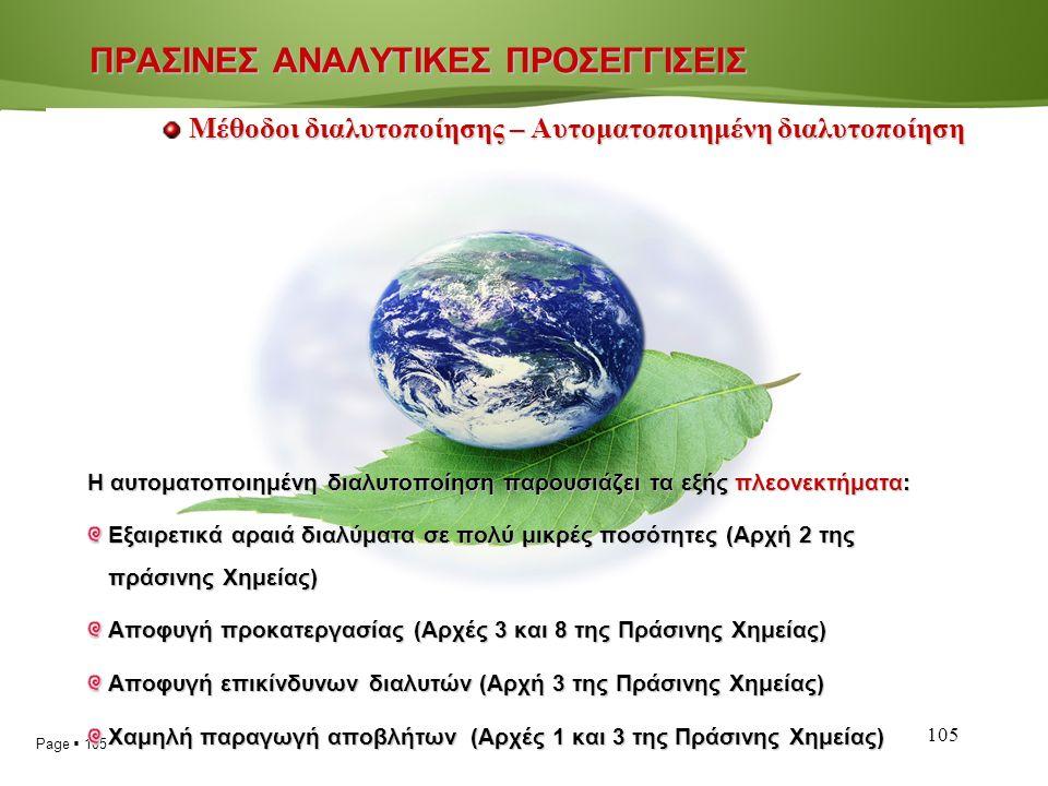 Page  105 105 Η αυτοματοποιημένη διαλυτοποίηση παρουσιάζει τα εξής πλεονεκτήματα: Εξαιρετικά αραιά διαλύματα σε πολύ μικρές ποσότητες (Αρχή 2 της πράσινης Χημείας) Αποφυγή προκατεργασίας (Αρχές 3 και 8 της Πράσινης Χημείας) Αποφυγή επικίνδυνων διαλυτών (Αρχή 3 της Πράσινης Χημείας) Χαμηλή παραγωγή αποβλήτων(Αρχές 1 και 3 της Πράσινης Χημείας) Χαμηλή παραγωγή αποβλήτων (Αρχές 1 και 3 της Πράσινης Χημείας) ΠΡΑΣΙΝΕΣ ΑΝΑΛΥΤΙΚΕΣ ΠΡΟΣΕΓΓΙΣΕΙΣ Μέθοδοι διαλυτοποίησης – Αυτοματοποιημένη διαλυτοποίηση