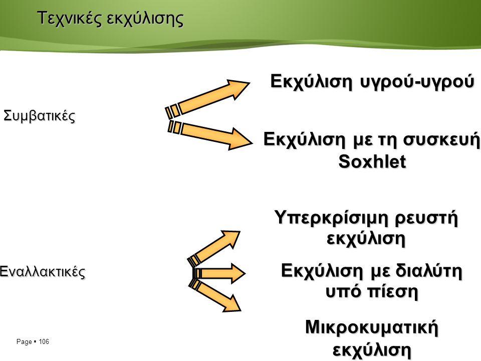 Page  106 Τεχνικές εκχύλισης Υπερκρίσιμη ρευστή εκχύλιση Εκχύλιση με διαλύτη υπό πίεση Μικροκυματική εκχύλιση Εκχύλιση υγρού-υγρού Εκχύλιση με τη συσκευή Soxhlet Συμβατικές Εναλλακτικές