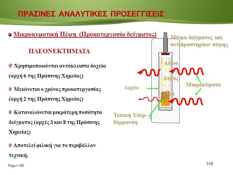 Page  108 108 ΠΡΑΣΙΝΕΣ ΑΝΑΛΥΤΙΚΕΣ ΠΡΟΣΕΓΓΙΣΕΙΣ Μικροκυματική Πέψη (Προκατεργασία δείγματος) Μικροκύματα Δοχείο Τοπική Υπερ- θέρμανση Αέριο Ατμός Υγρό Μίγμα δείγματος και αντιδραστηρίων πέψης ΠΛΕΟΝΕΚΤΗΜΑΤΑ Χρησιμοποιούνται αυτόκλειστα δοχεία (αρχή 6 της Πράσινης Χημείας) Μειώνεται ο χρόνος προκατεργασίας (αρχή 2 της Πράσινης Χημείας) Καταναλώνεται μικρότερη ποσότητα δείγματος (αρχές 3 και 8 της Πράσινης Χημείας) Αποτελεί φιλική για το περιβάλλον τεχνική.