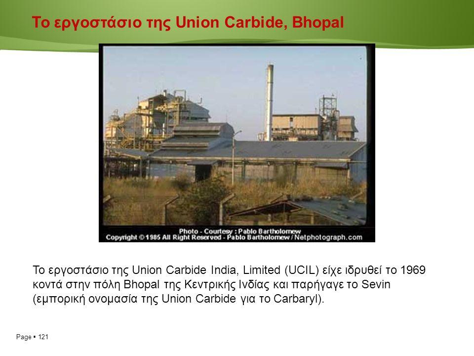 Page  121 Το εργοστάσιο της Union Carbide India, Limited (UCIL) είχε ιδρυθεί το 1969 κοντά στην πόλη Bhopal της Κεντρικής Ινδίας και παρήγαγε το Sevin (εμπορική ονομασία της Union Carbide για το Carbaryl).
