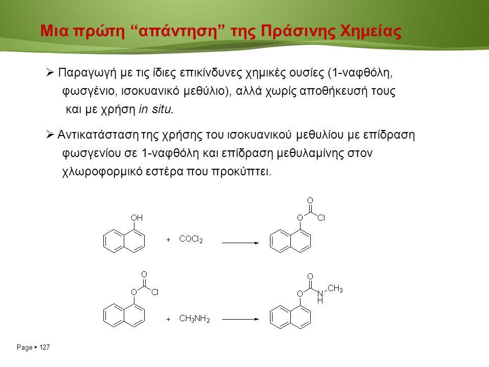 Page  127 Μια πρώτη απάντηση της Πράσινης Χημείας  Παραγωγή με τις ίδιες επικίνδυνες χημικές ουσίες (1-ναφθόλη, φωσγένιο, ισοκυανικό μεθύλιο), αλλά χωρίς αποθήκευσή τους και με χρήση in situ.