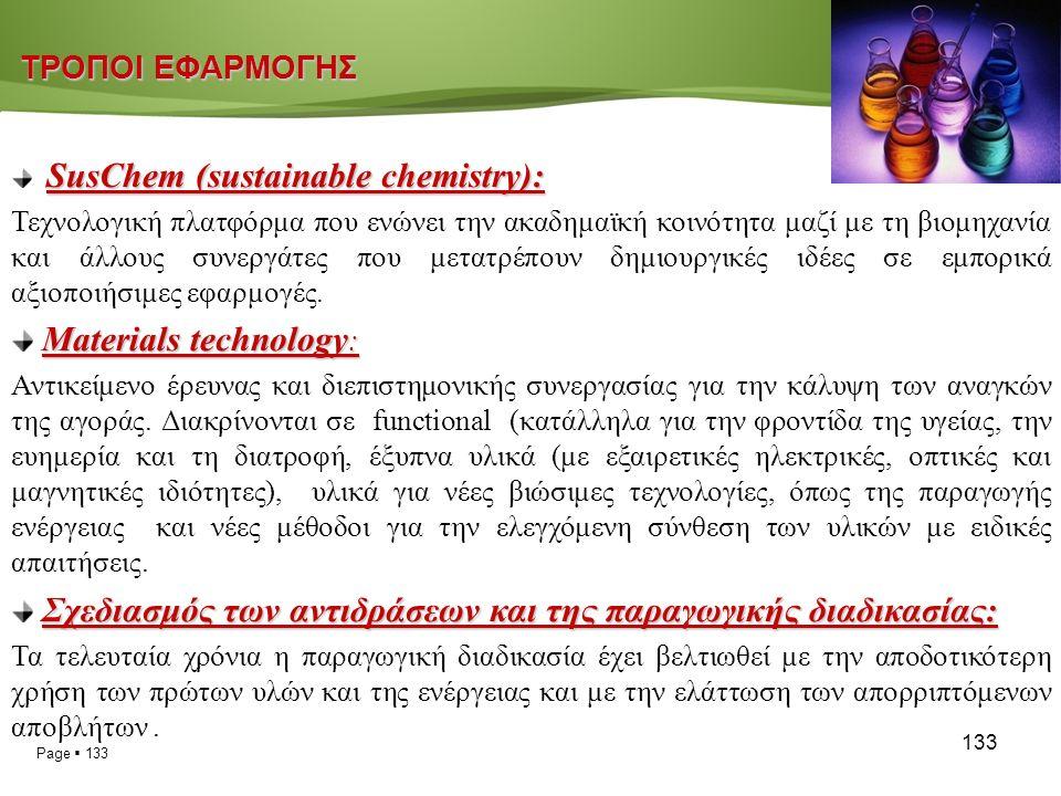 Page  133 133 ΤΡΟΠΟΙ ΕΦΑΡΜΟΓΗΣ ΤΡΟΠΟΙ ΕΦΑΡΜΟΓΗΣ SusChem (sustainable chemistry): Τεχνολογική πλατφόρμα που ενώνει την ακαδημαϊκή κοινότητα μαζί με τη βιομηχανία και άλλους συνεργάτες που μετατρέπουν δημιουργικές ιδέες σε εμπορικά αξιοποιήσιμες εφαρμογές.