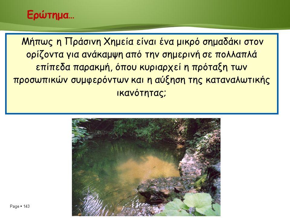 Page  143 Ερώτημα … Μήπως η Πράσινη Χημεία είναι ένα μικρό σημαδάκι στον ορίζοντα για ανάκαμψη από την σημερινή σε πολλαπλά επίπεδα παρακμή, όπου κυριαρχεί η πρόταξη των προσωπικών συμφερόντων και η αύξηση της καταναλωτικής ικανότητας;