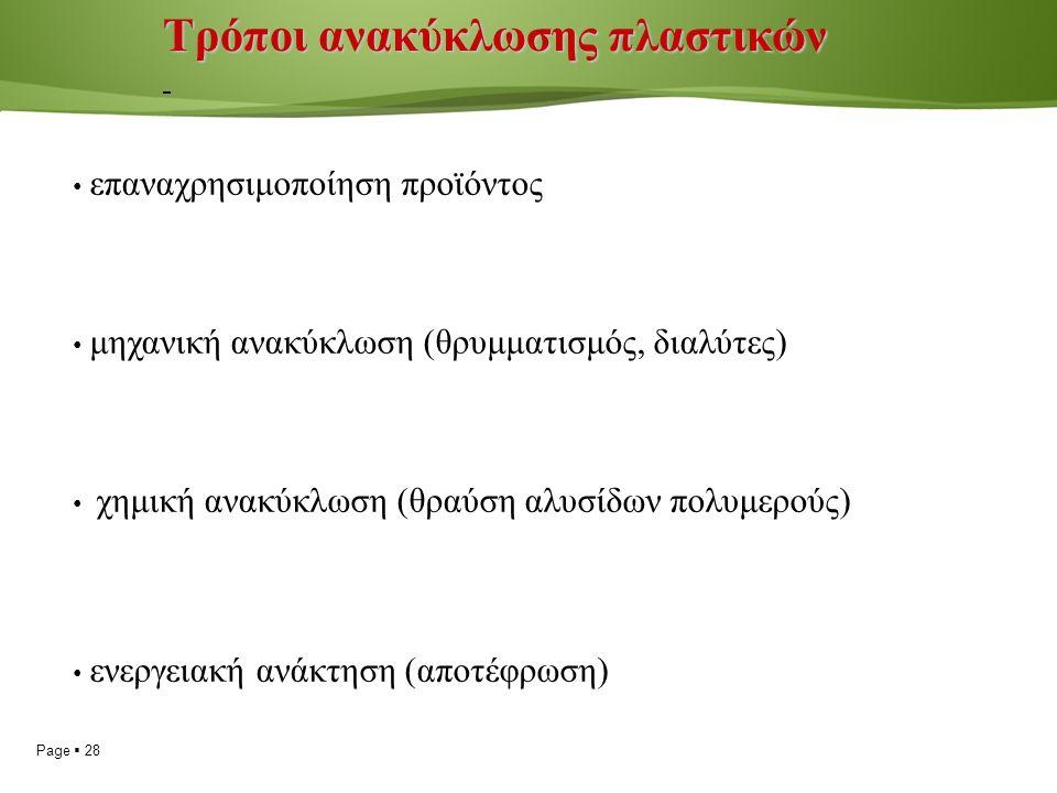 Page  28 Τρόποι ανακύκλωσης πλαστικών επαναχρησιμοποίηση προϊόντος μηχανική ανακύκλωση (θρυμματισμός, διαλύτες) χημική ανακύκλωση (θραύση αλυσίδων πολυμερούς) ενεργειακή ανάκτηση (αποτέφρωση)