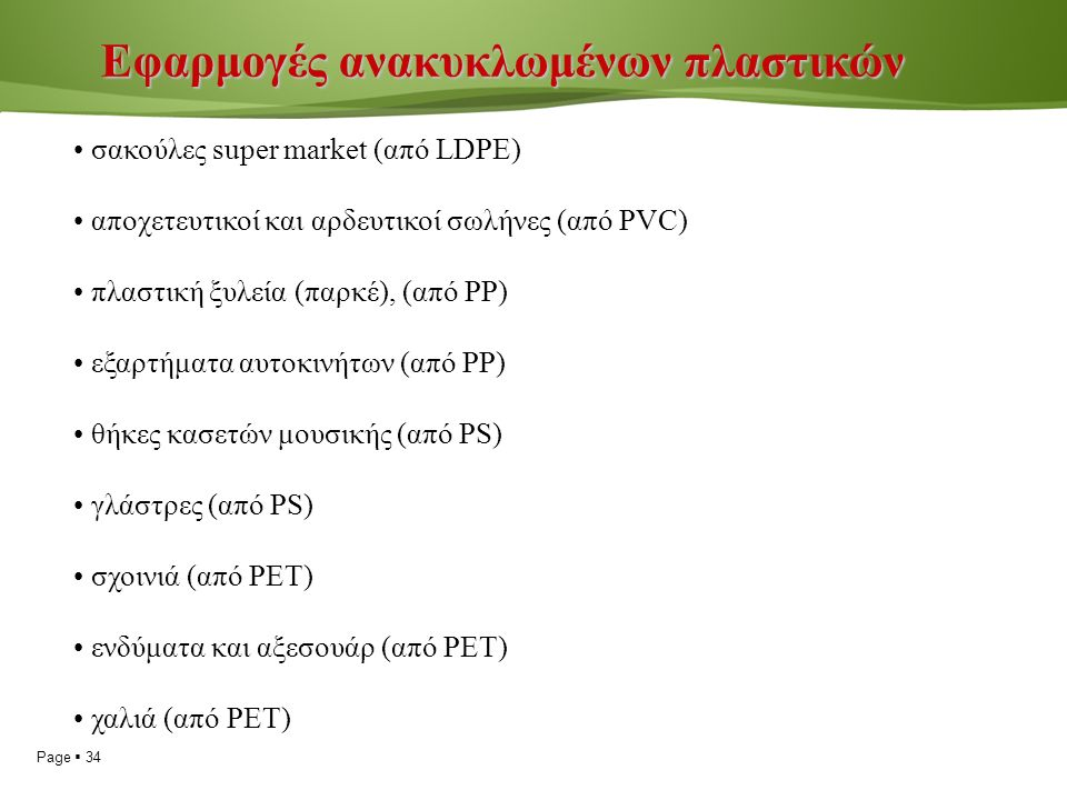 Page  34 Εφαρμογές ανακυκλωμένων πλαστικών σακούλες super market (από LDPE) αποχετευτικοί και αρδευτικοί σωλήνες (από PVC) πλαστική ξυλεία (παρκέ), (από ΡΡ) εξαρτήματα αυτοκινήτων (από ΡΡ) θήκες κασετών μουσικής (από PS) γλάστρες (από ΡS) σχοινιά (από ΡΕΤ) ενδύματα και αξεσουάρ (από ΡΕΤ) χαλιά (από ΡΕΤ)